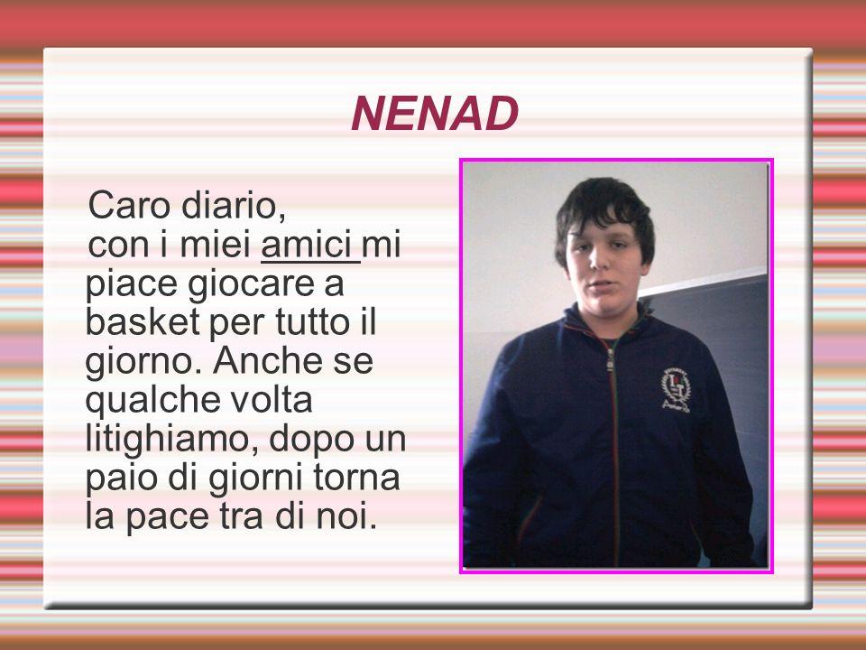 NENAD Caro diario, con i miei amici mi piace giocare a basket per tutto il giorno. Anche se qualche volta litighiamo, dopo un paio di giorni torna la