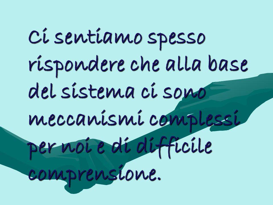 Ci sentiamo spesso rispondere che alla base del sistema ci sono meccanismi complessi per noi e di difficile comprensione.