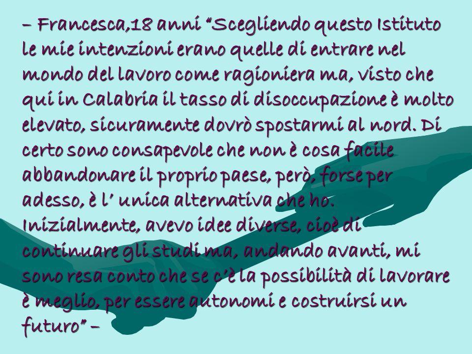 – Francesca,18 anni Scegliendo questo Istituto le mie intenzioni erano quelle di entrare nel mondo del lavoro come ragioniera ma, visto che qui in Cal