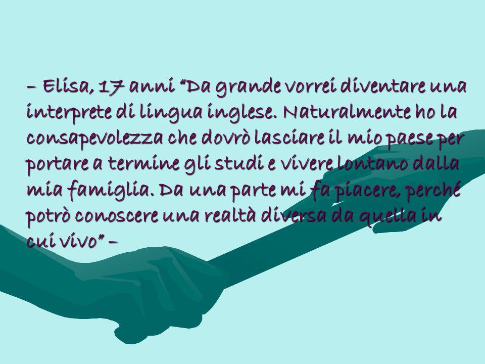 – Elisa, 17 anni Da grande vorrei diventare una interprete di lingua inglese. Naturalmente ho la consapevolezza che dovrò lasciare il mio paese per po