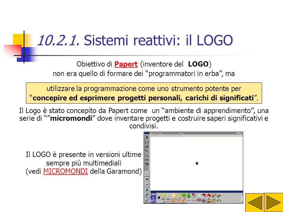 10.2.1. Sistemi reattivi: il LOGO Il LOGO è un ambiente di apprendimento attivo e costruttivo, È lunico linguaggio pensato e sviluppato per la didatti