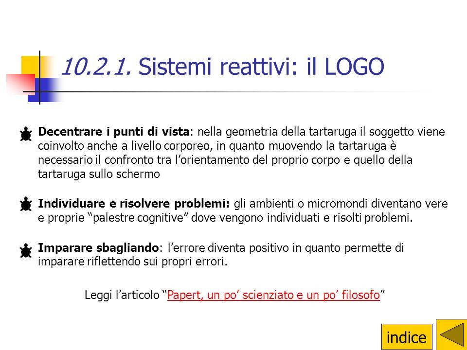 10.2.1. Sistemi reattivi: il LOGO La filosofia del Logo si basa su alcuni principi: Essere protagonisti: come diceva Papert Lallievo programma il comp