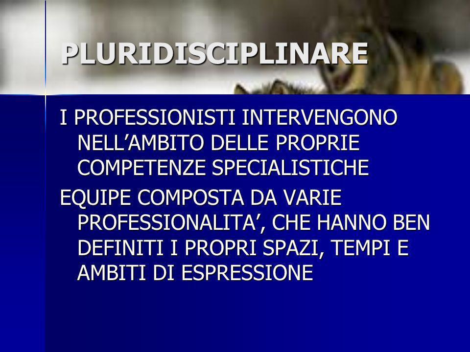 PLURIDISCIPLINARE I PROFESSIONISTI INTERVENGONO NELLAMBITO DELLE PROPRIE COMPETENZE SPECIALISTICHE EQUIPE COMPOSTA DA VARIE PROFESSIONALITA, CHE HANNO