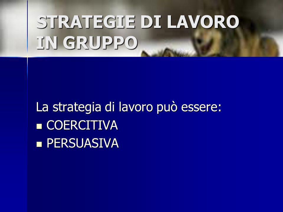 STRATEGIE DI LAVORO IN GRUPPO La strategia di lavoro può essere: COERCITIVA COERCITIVA PERSUASIVA PERSUASIVA