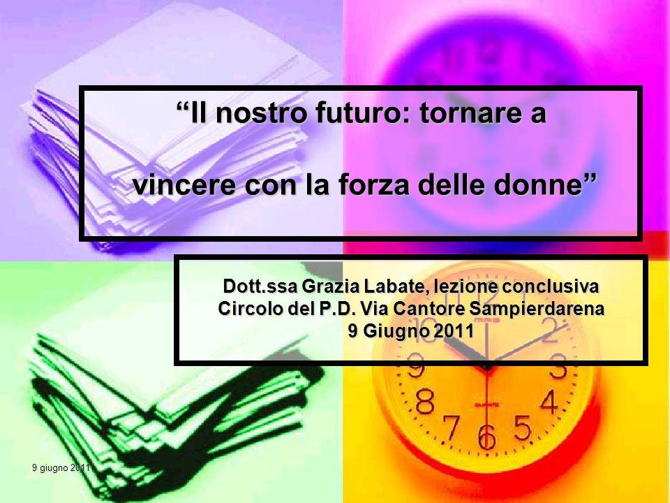 9 giugno 2011 9 giugno 2011 Il nostro futuro: tornare a vincere con la forza delle donne Dott.ssa Grazia Labate, lezione conclusiva Circolo del P.D. V