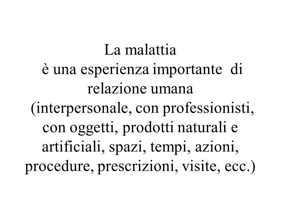 La malattia è una esperienza importante di relazione umana (interpersonale, con professionisti, con oggetti, prodotti naturali e artificiali, spazi, t