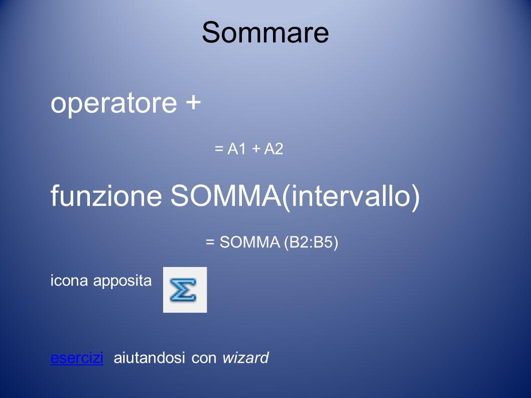 Sommare operatore + = A1 + A2 funzione SOMMA(intervallo) = SOMMA (B2:B5) icona apposita eserciziesercizi aiutandosi con wizard