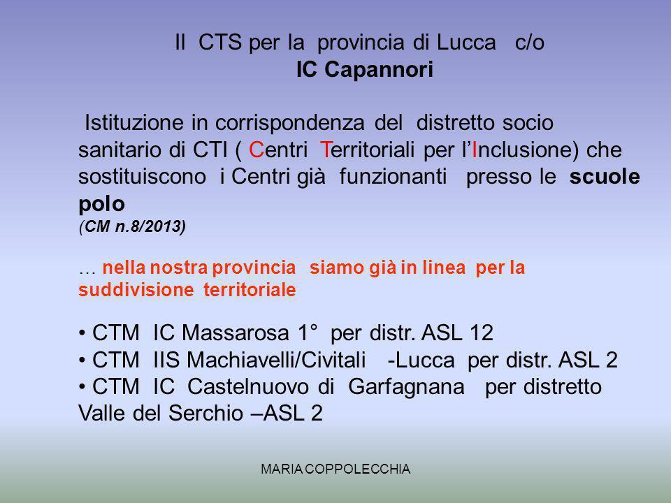 MARIA COPPOLECCHIA Il CTS per la provincia di Lucca c/o IC Capannori Istituzione in corrispondenza del distretto socio sanitario di CTI ( Centri Territoriali per lInclusione) che sostituiscono i Centri già funzionanti presso le scuole polo (CM n.8/2013) … nella nostra provincia siamo già in linea per la suddivisione territoriale CTM IC Massarosa 1° per distr.