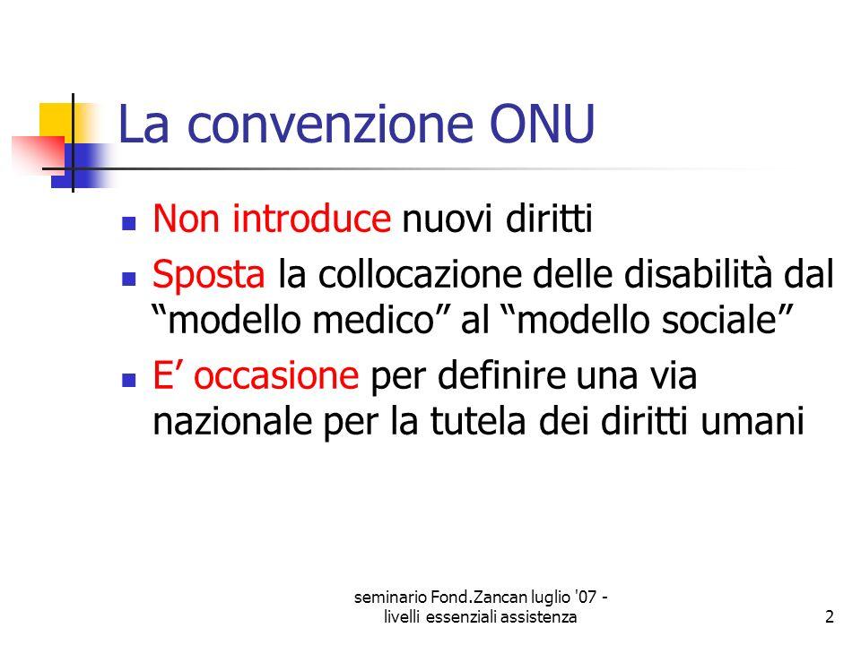 seminario Fond.Zancan luglio '07 - livelli essenziali assistenza2 La convenzione ONU Non introduce nuovi diritti Sposta la collocazione delle disabili