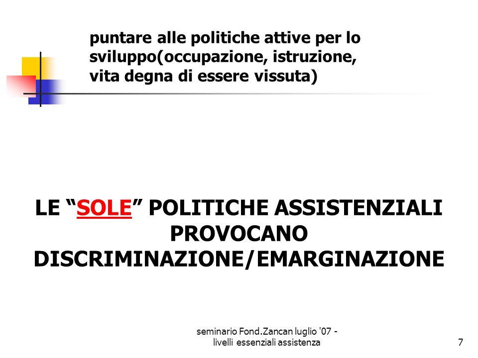 seminario Fond.Zancan luglio '07 - livelli essenziali assistenza7 LE SOLE POLITICHE ASSISTENZIALI PROVOCANO DISCRIMINAZIONE/EMARGINAZIONE puntare alle