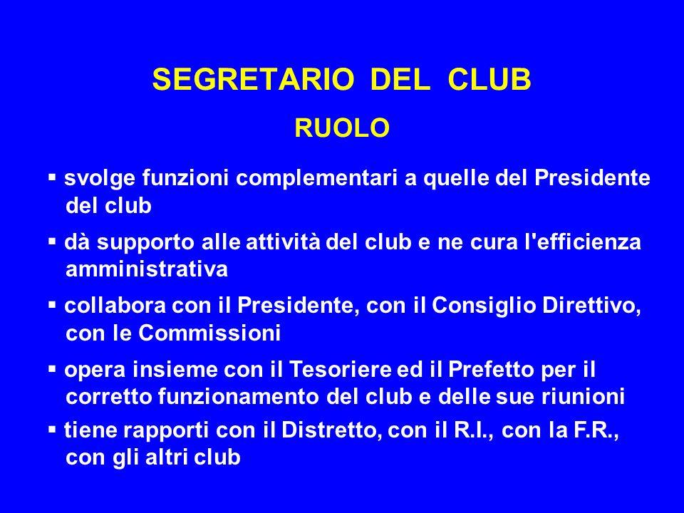 SEGRETARIO DEL CLUB RUOLO svolge funzioni complementari a quelle del Presidente del club dà supporto alle attività del club e ne cura l efficienza amministrativa collabora con il Presidente, con il Consiglio Direttivo, con le Commissioni opera insieme con il Tesoriere ed il Prefetto per il corretto funzionamento del club e delle sue riunioni tiene rapporti con il Distretto, con il R.I., con la F.R., con gli altri club