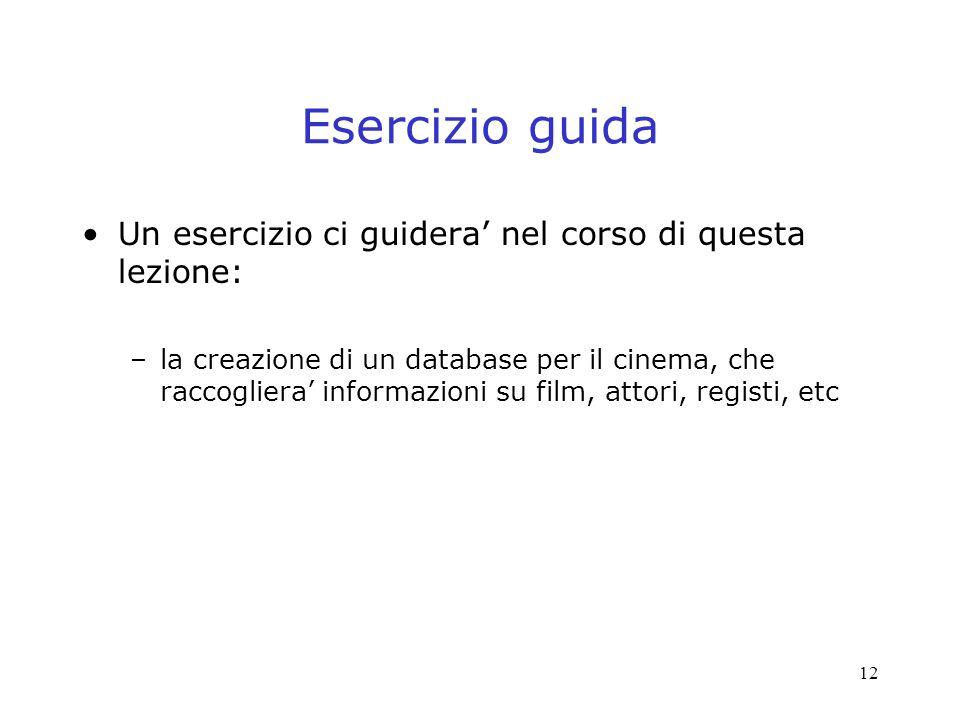 12 Esercizio guida Un esercizio ci guidera nel corso di questa lezione: –la creazione di un database per il cinema, che raccogliera informazioni su film, attori, registi, etc