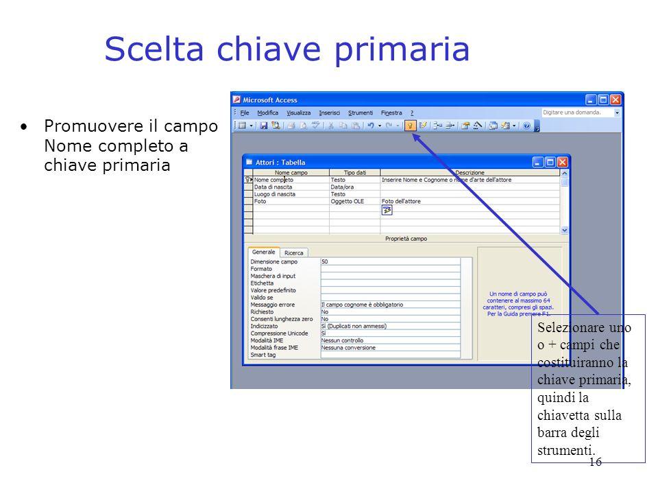 16 Scelta chiave primaria Selezionare uno o + campi che costituiranno la chiave primaria, quindi la chiavetta sulla barra degli strumenti.