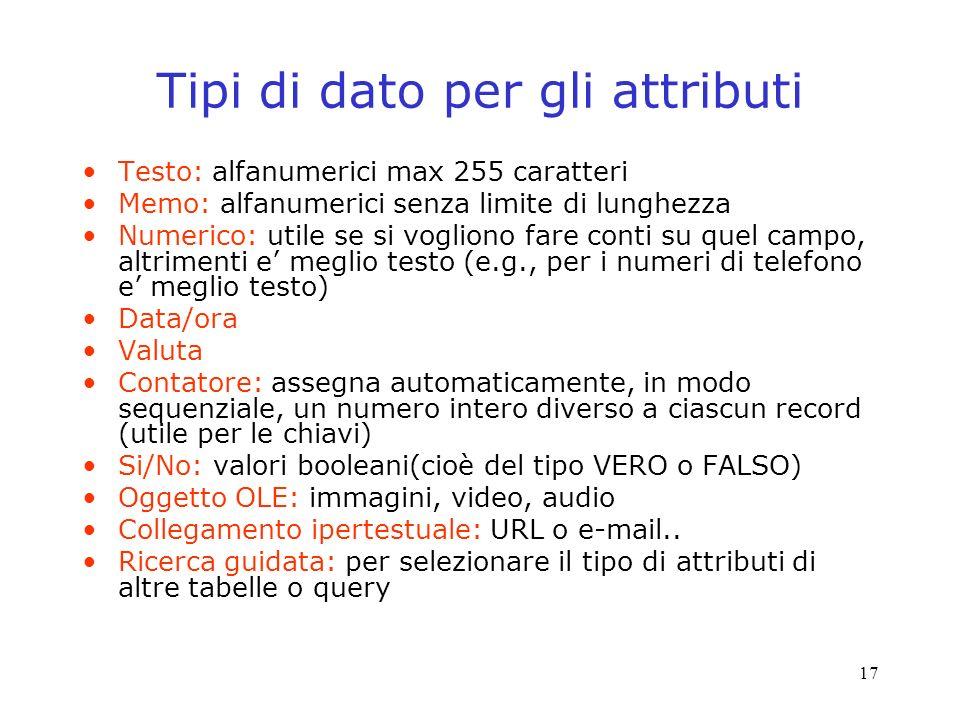 17 Tipi di dato per gli attributi Testo: alfanumerici max 255 caratteri Memo: alfanumerici senza limite di lunghezza Numerico: utile se si vogliono fare conti su quel campo, altrimenti e meglio testo (e.g., per i numeri di telefono e meglio testo) Data/ora Valuta Contatore: assegna automaticamente, in modo sequenziale, un numero intero diverso a ciascun record (utile per le chiavi) Si/No: valori booleani(cioè del tipo VERO o FALSO) Oggetto OLE: immagini, video, audio Collegamento ipertestuale: URL o e-mail..