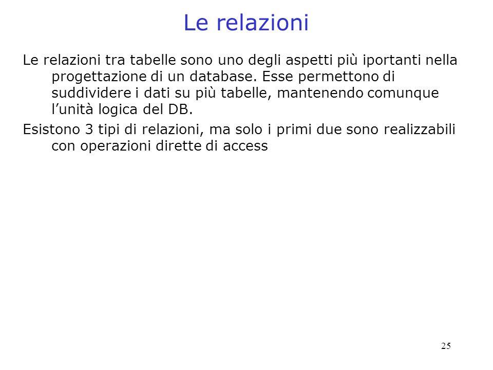 25 Le relazioni Le relazioni tra tabelle sono uno degli aspetti più iportanti nella progettazione di un database. Esse permettono di suddividere i dat