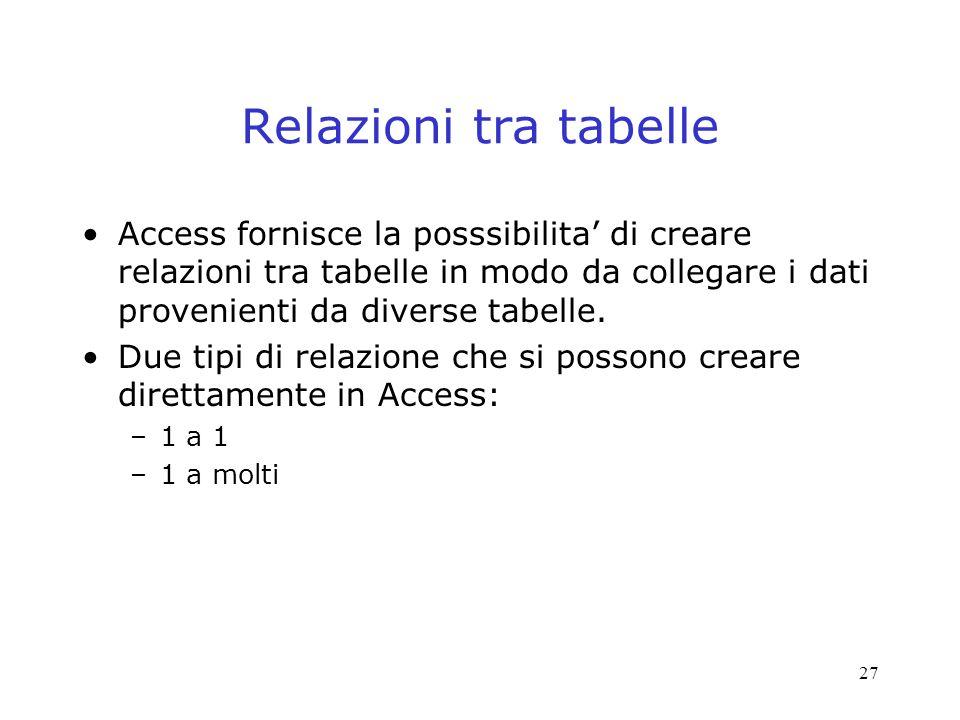 27 Relazioni tra tabelle Access fornisce la posssibilita di creare relazioni tra tabelle in modo da collegare i dati provenienti da diverse tabelle. D