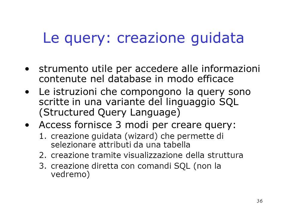 36 Le query: creazione guidata strumento utile per accedere alle informazioni contenute nel database in modo efficace Le istruzioni che compongono la