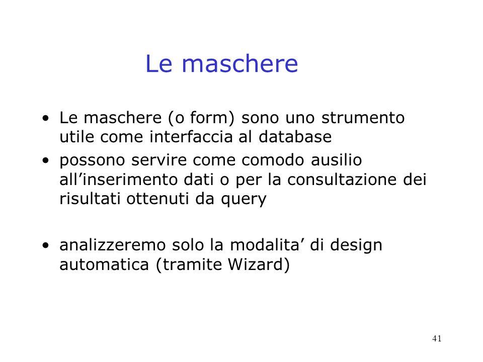 41 Le maschere Le maschere (o form) sono uno strumento utile come interfaccia al database possono servire come comodo ausilio allinserimento dati o per la consultazione dei risultati ottenuti da query analizzeremo solo la modalita di design automatica (tramite Wizard)
