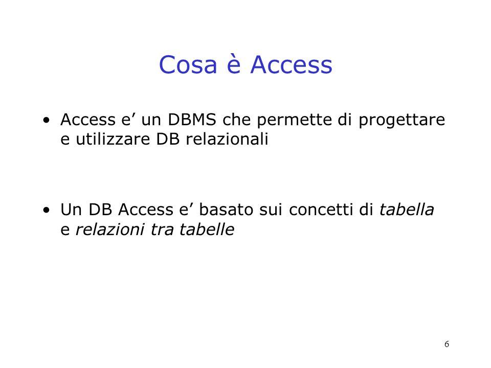 6 Cosa è Access Access e un DBMS che permette di progettare e utilizzare DB relazionali Un DB Access e basato sui concetti di tabella e relazioni tra tabelle