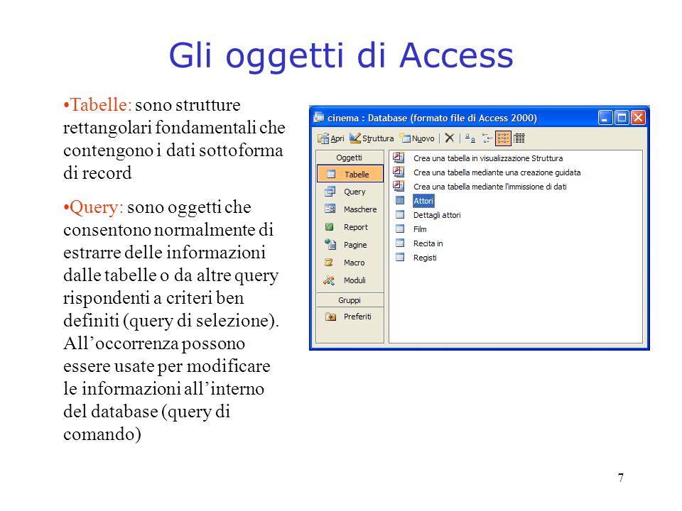 7 Gli oggetti di Access Tabelle: sono strutture rettangolari fondamentali che contengono i dati sottoforma di record Query: sono oggetti che consenton