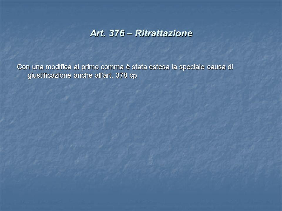 Art. 376 – Ritrattazione Con una modifica al primo comma è stata estesa la speciale causa di giustificazione anche allart. 378 cp