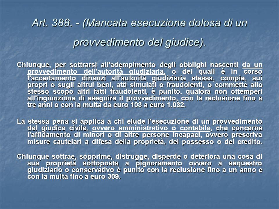 Art. 388. - (Mancata esecuzione dolosa di un provvedimento del giudice). Chiunque, per sottrarsi all'adempimento degli obblighi nascenti o dei quali è