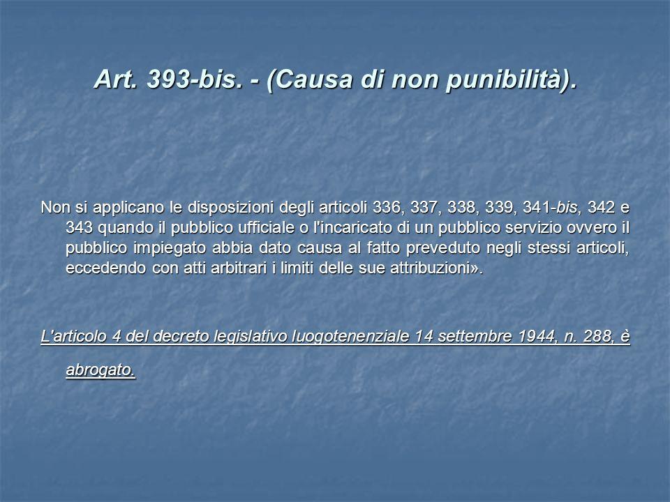 Art. 393-bis. - (Causa di non punibilità). Non si applicano le disposizioni degli articoli 336, 337, 338, 339, 341-bis, 342 e 343 quando il pubblico u