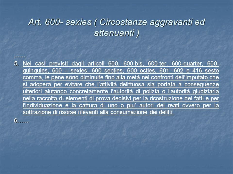 Art. 600- sexies ( Circostanze aggravanti ed attenuanti ) …… 5. 5. Nei casi previsti dagli articoli 600, 600-bis, 600-ter, 600-quarter, 600- quinquies