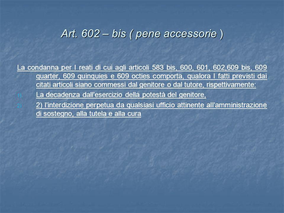 Art. 602 – bis ( pene accessorie ) La condanna per I reati di cui agli articoli 583 bis, 600, 601, 602,609 bis, 609 quarter, 609 quinquies e 609 octie