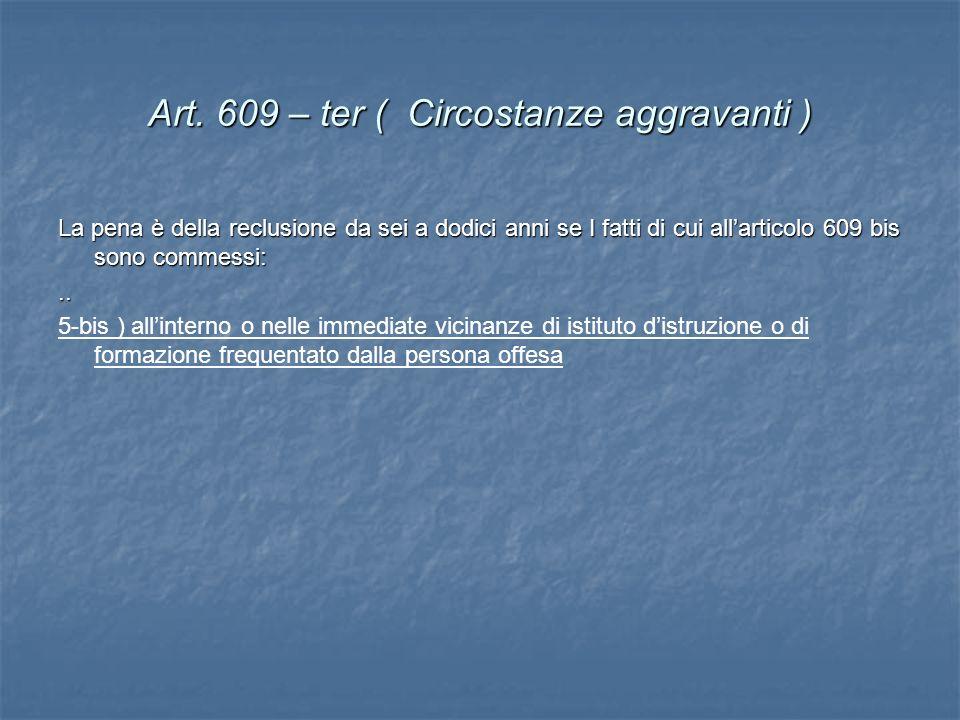 Art. 609 – ter ( Circostanze aggravanti ) La pena è della reclusione da sei a dodici anni se I fatti di cui allarticolo 609 bis sono commessi:.. 5-bis