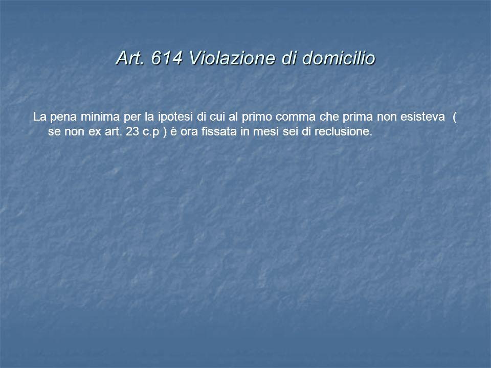 Art. 614 Violazione di domicilio La pena minima per la ipotesi di cui al primo comma che prima non esisteva ( se non ex art. 23 c.p ) è ora fissata in