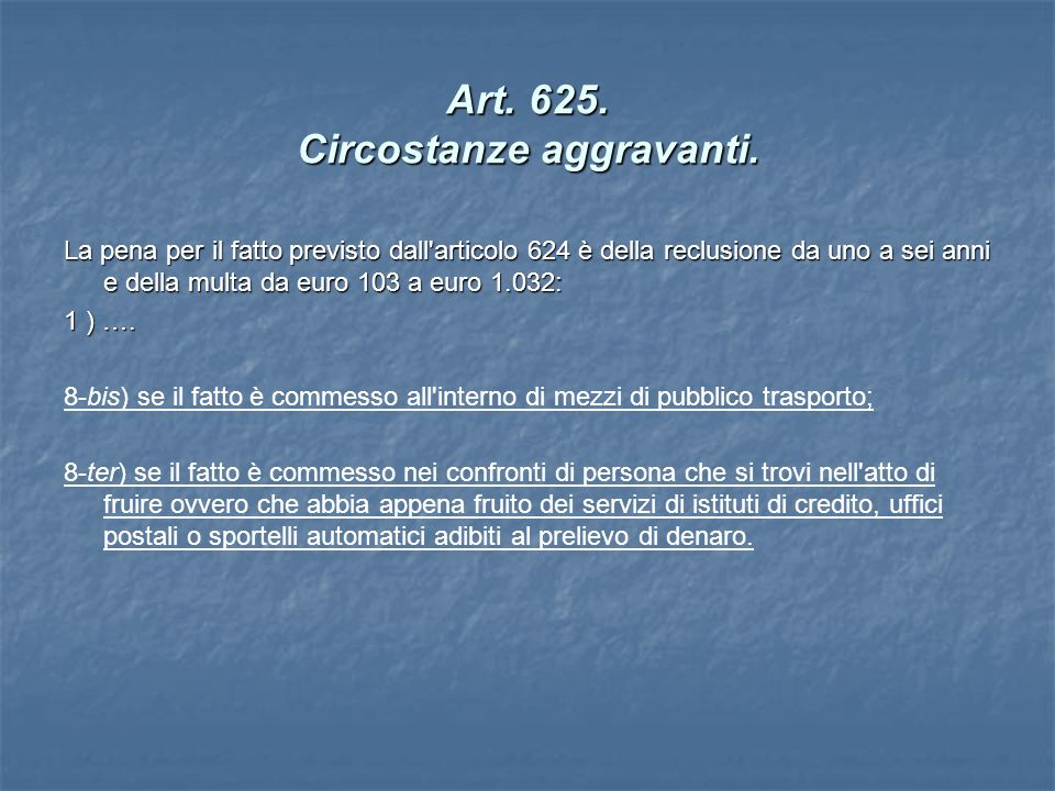Art. 625. Circostanze aggravanti. La pena per il fatto previsto dall'articolo 624 è della reclusione da uno a sei anni e della multa da euro 103 a eur