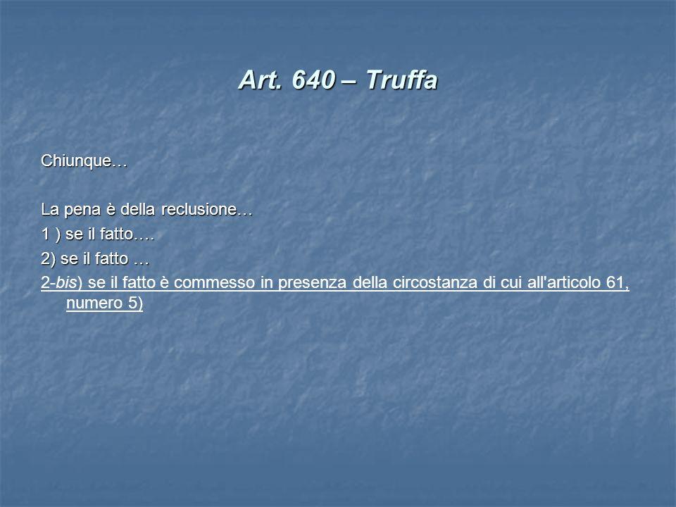 Art. 640 – Truffa Chiunque… La pena è della reclusione… 1 ) se il fatto…. 2) se il fatto … 2-bis) se il fatto è commesso in presenza della circostanza
