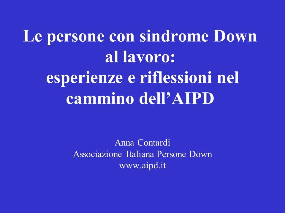 Le persone con sindrome Down al lavoro: esperienze e riflessioni nel cammino dellAIPD Anna Contardi Associazione Italiana Persone Down www.aipd.it