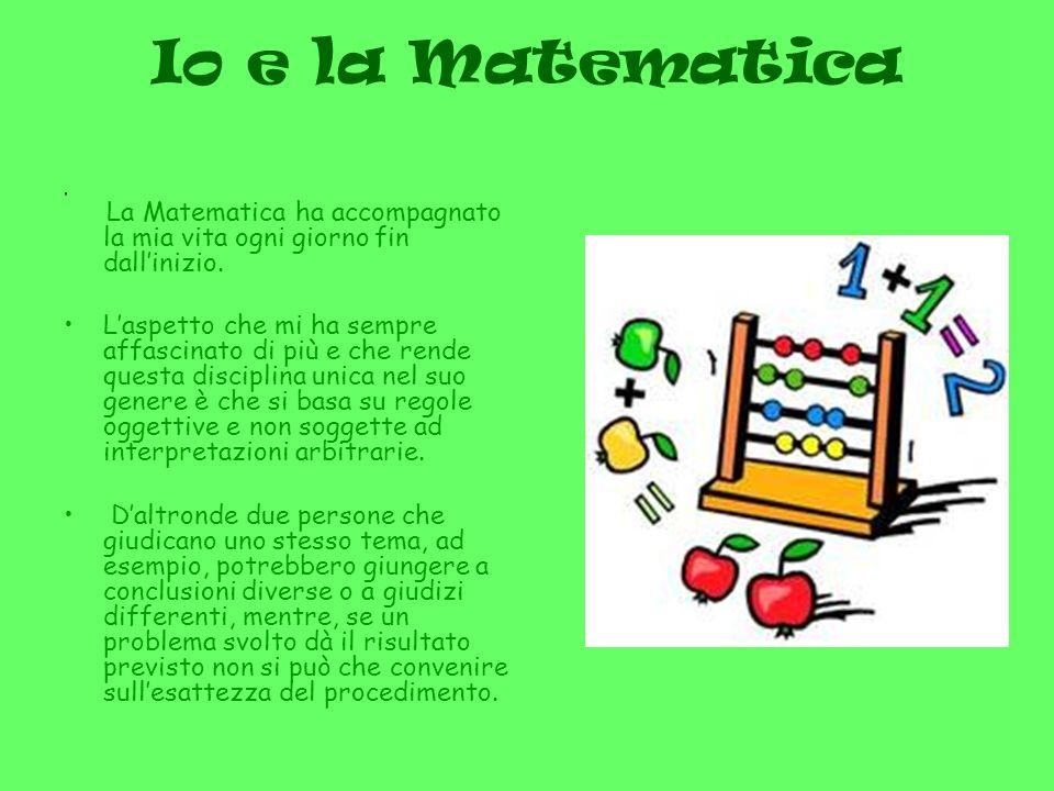 Io e la Matematica La Matematica ha accompagnato la mia vita ogni giorno fin dallinizio.