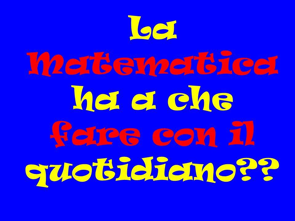 La Matematica ha a che fare con il quotidiano??