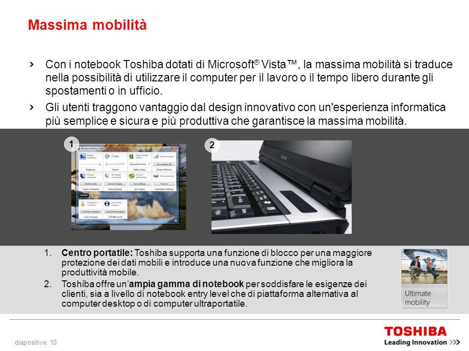 diapositive: 10 Massima mobilità Con i notebook Toshiba dotati di Microsoft ® Vista, la massima mobilità si traduce nella possibilità di utilizzare il computer per il lavoro o il tempo libero durante gli spostamenti o in ufficio.