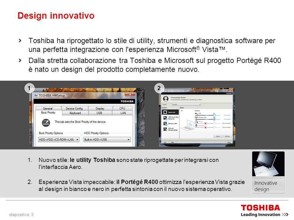 diapositive: 5 Design innovativo Toshiba ha riprogettato lo stile di utility, strumenti e diagnostica software per una perfetta integrazione con l esperienza Microsoft ® Vista.