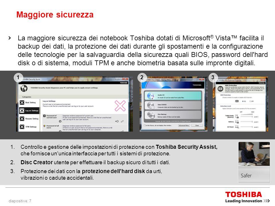 diapositive: 7 Maggiore sicurezza La maggiore sicurezza dei notebook Toshiba dotati di Microsoft ® Vista facilita il backup dei dati, la protezione dei dati durante gli spostamenti e la configurazione delle tecnologie per la salvaguardia della sicurezza quali BIOS, password dell hard disk o di sistema, moduli TPM e anche biometria basata sulle impronte digitali.