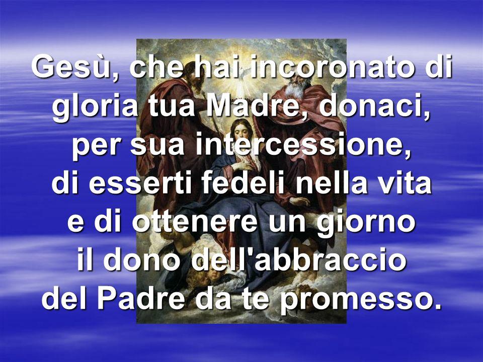 Gesù, che hai incoronato di gloria tua Madre, donaci, per sua intercessione, di esserti fedeli nella vita e di ottenere un giorno il dono dell'abbracc
