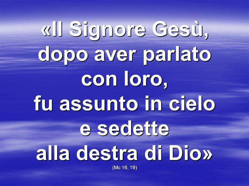 «Il Signore Gesù, dopo aver parlato con loro, fu assunto in cielo e sedette alla destra di Dio» (Mc 16, 19)
