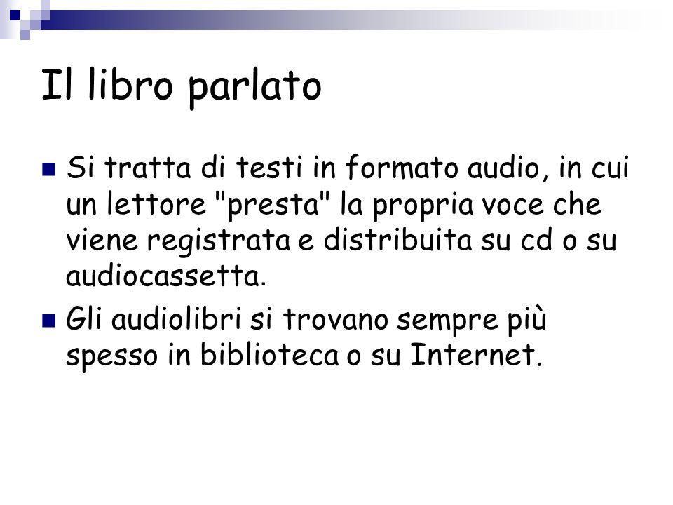 Il libro parlato Si tratta di testi in formato audio, in cui un lettore presta la propria voce che viene registrata e distribuita su cd o su audiocassetta.