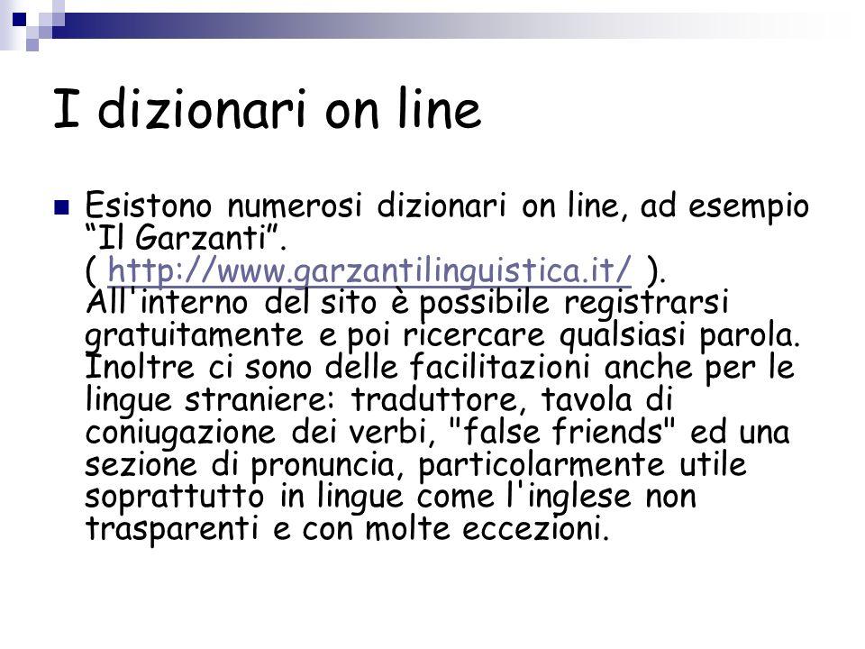 I dizionari on line Esistono numerosi dizionari on line, ad esempio Il Garzanti. ( http://www.garzantilinguistica.it/ ). All'interno del sito è possib