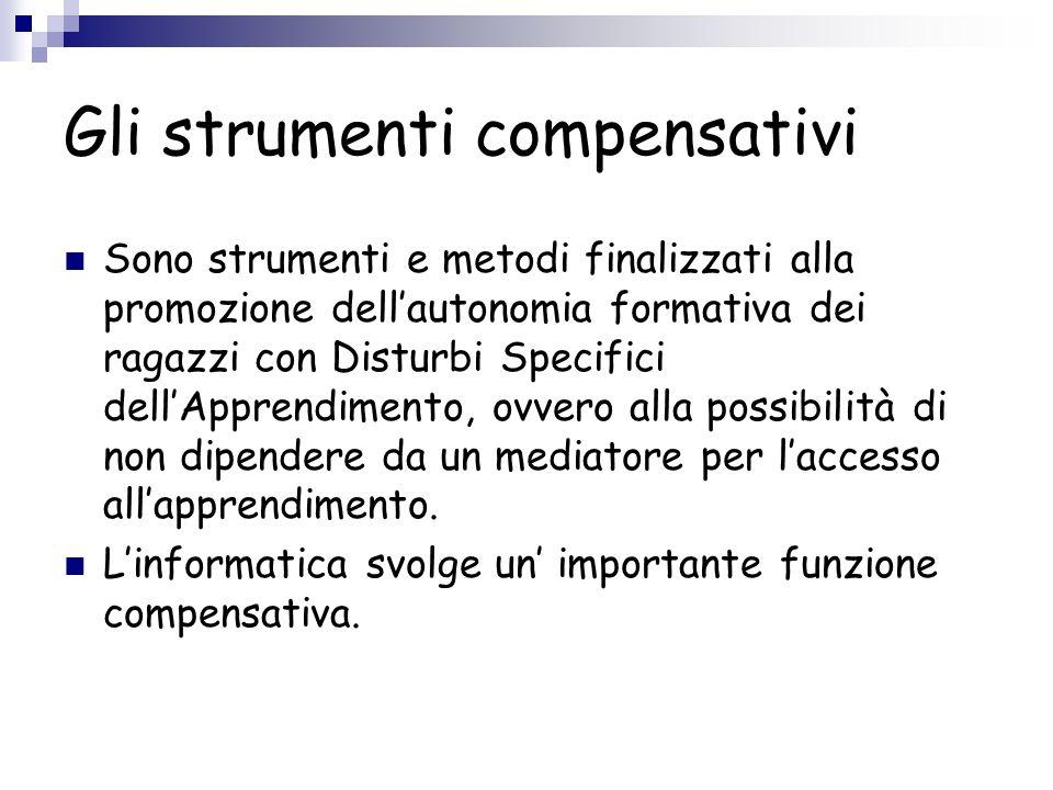 Gli strumenti compensativi Sono strumenti e metodi finalizzati alla promozione dellautonomia formativa dei ragazzi con Disturbi Specifici dellApprendi