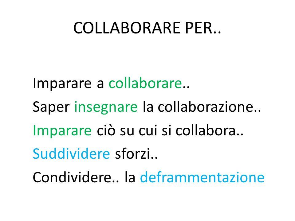 COLLABORARE PER.. Imparare a collaborare.. Saper insegnare la collaborazione.. Imparare ciò su cui si collabora.. Suddividere sforzi.. Condividere.. l