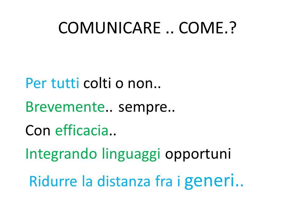COMUNICARE.. COME.? Per tutti colti o non.. Brevemente.. sempre.. Con efficacia.. Integrando linguaggi opportuni Ridurre la distanza fra i generi..