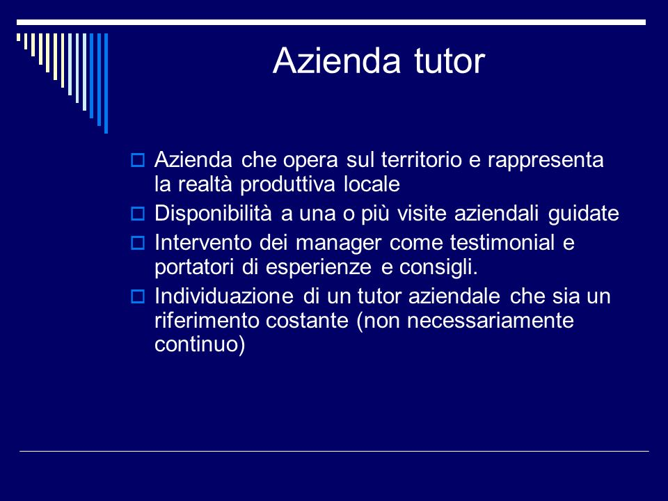 Azienda tutor Azienda che opera sul territorio e rappresenta la realtà produttiva locale Disponibilità a una o più visite aziendali guidate Intervento dei manager come testimonial e portatori di esperienze e consigli.