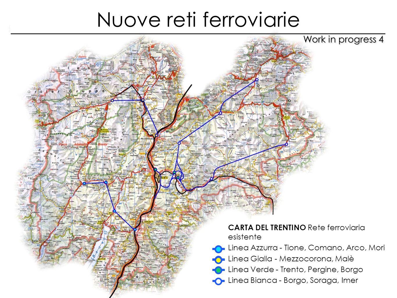 Work in progress 4 CARTA DEL TRENTINO Rete ferroviaria esistente Linea Azzurra - Tione, Comano, Arco, Mori Linea Gialla - Mezzocorona, Malè Linea Verd