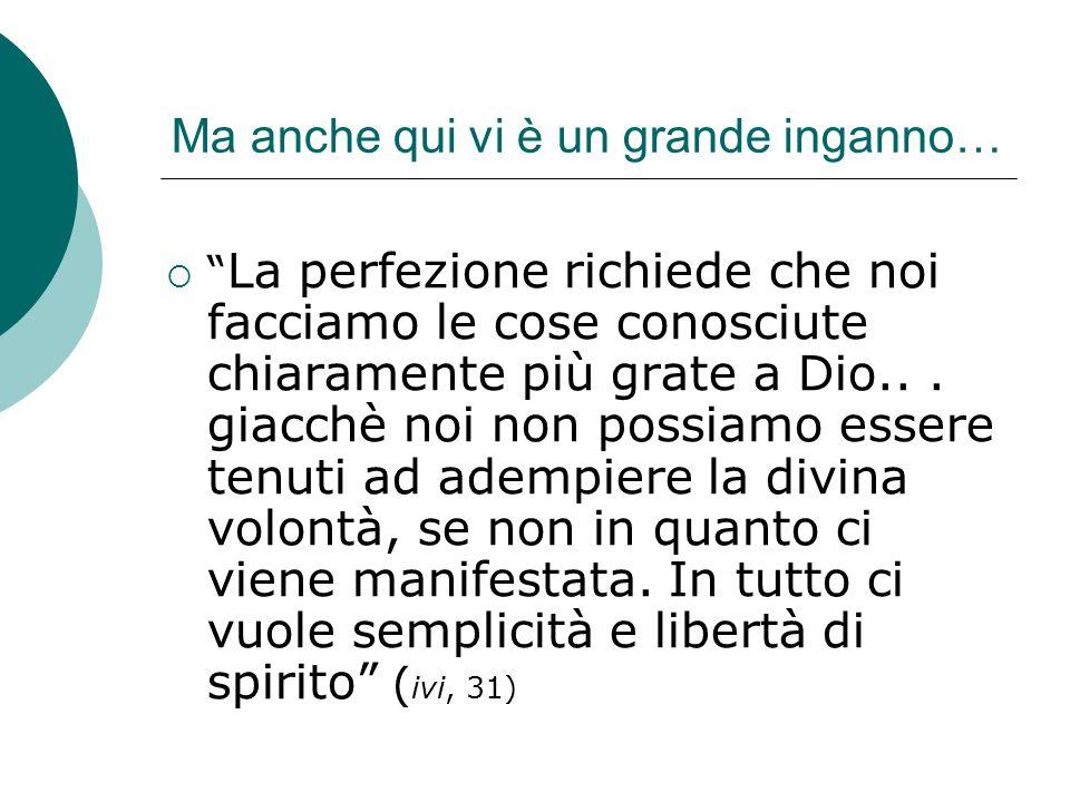 Ma anche qui vi è un grande inganno… La perfezione richiede che noi facciamo le cose conosciute chiaramente più grate a Dio...