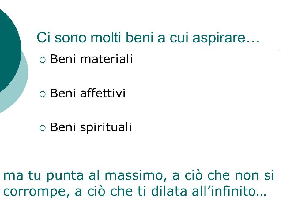 Ci sono molti beni a cui aspirare… Beni materiali Beni affettivi Beni spirituali ma tu punta al massimo, a ciò che non si corrompe, a ciò che ti dilata allinfinito…